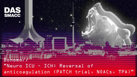 Neuro ICU – ICH: Reversal of anticoagulation (PATCH trial, NOACs, TPA)